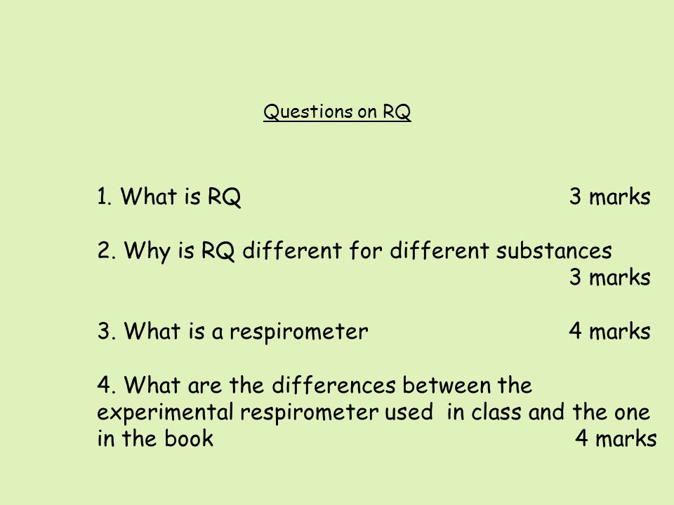 Questions on RQ 1. What is RQ3 marks 2. Why is RQ different for different substances 3 marks 3. What is a respirometer 4 marks 4. What are the differe