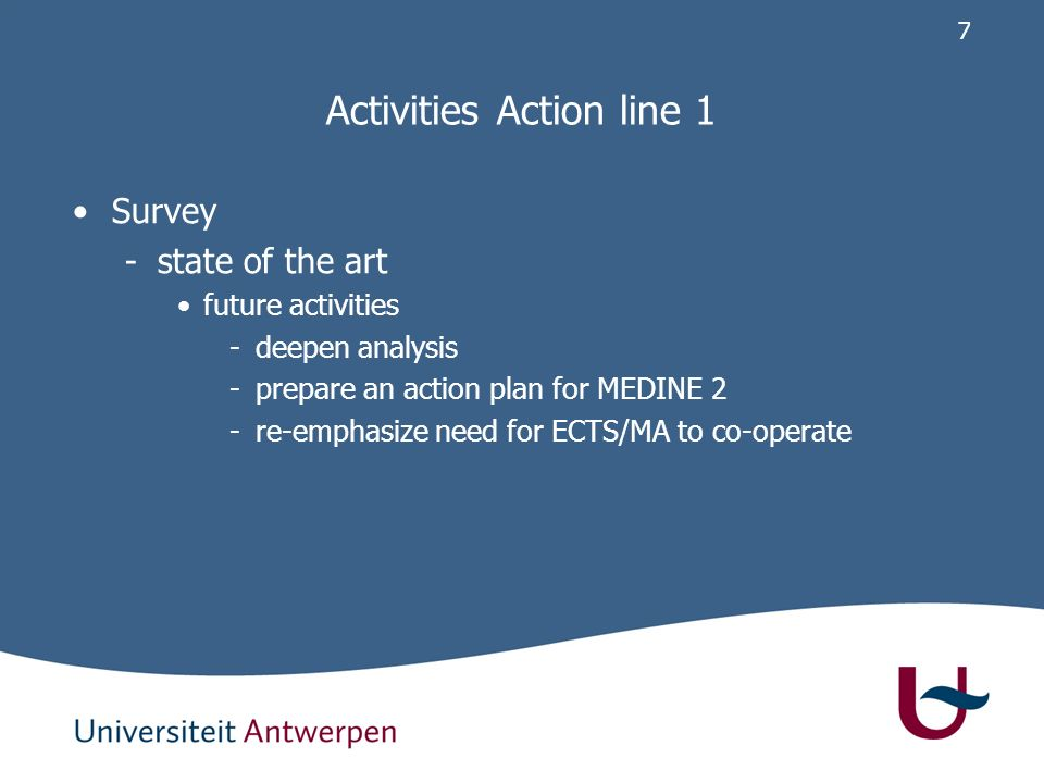 6 Activities Action line 1 Survey -presentation first analysis Prague May 2006 -presentation AMEE conference Genoa Sep 2006 -discussion TF meeting Murcia Sep 2006 -state of the art 1.basic knowledge is present 2.widespread use is not achieved