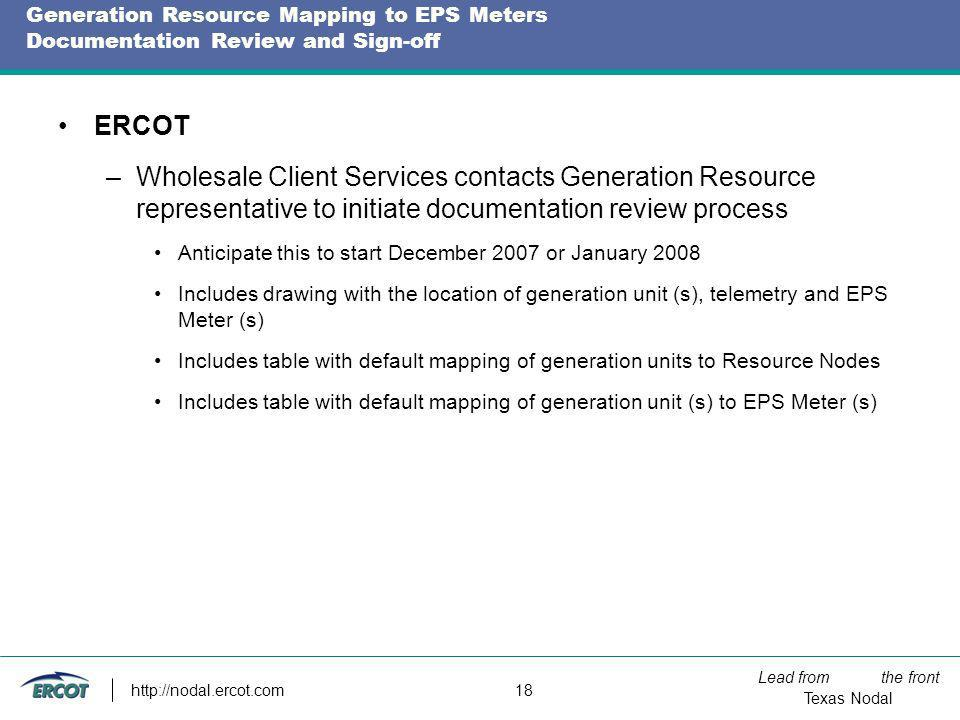 Lead from the front Texas Nodal http://nodal.ercot.com 18 Generation Resource Mapping to EPS Meters Documentation Review and Sign-off ERCOT –Wholesale