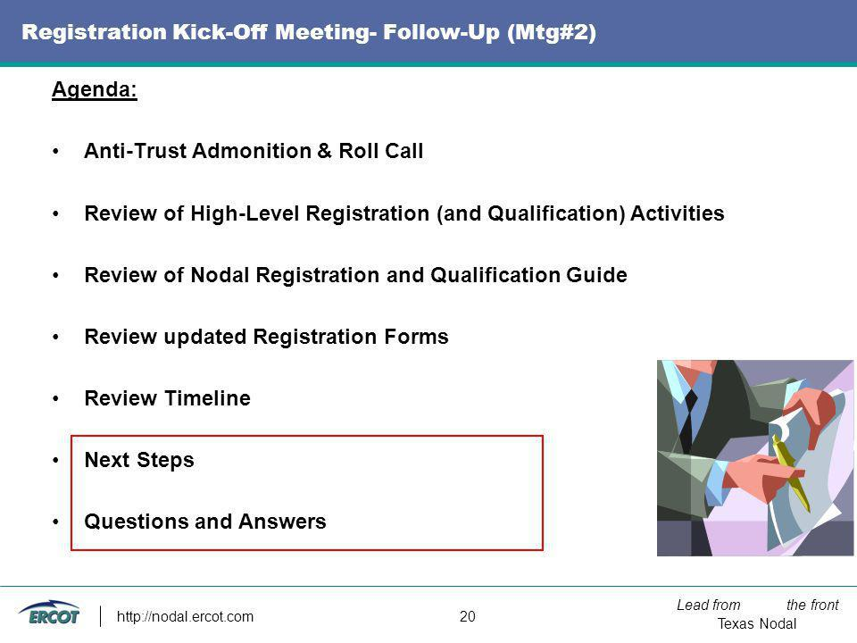 Lead from the front Texas Nodal http://nodal.ercot.com 20 Registration Kick-Off Meeting- Follow-Up (Mtg#2) Agenda: Anti-Trust Admonition & Roll Call R