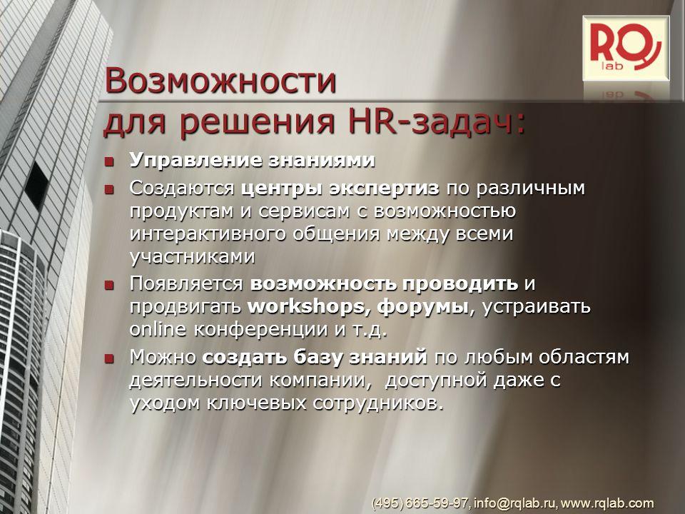 (495) 665-59-97, info@rqlab.ru, www.rqlab.com Возможности для решения HR-задач: Управление знаниями Управление знаниями Создаются центры экспертиз по различным продуктам и сервисам с возможностью интерактивного общения между всеми участниками Создаются центры экспертиз по различным продуктам и сервисам с возможностью интерактивного общения между всеми участниками Появляется возможность проводить и продвигать workshops, форумы, устраивать online конференции и т.д.