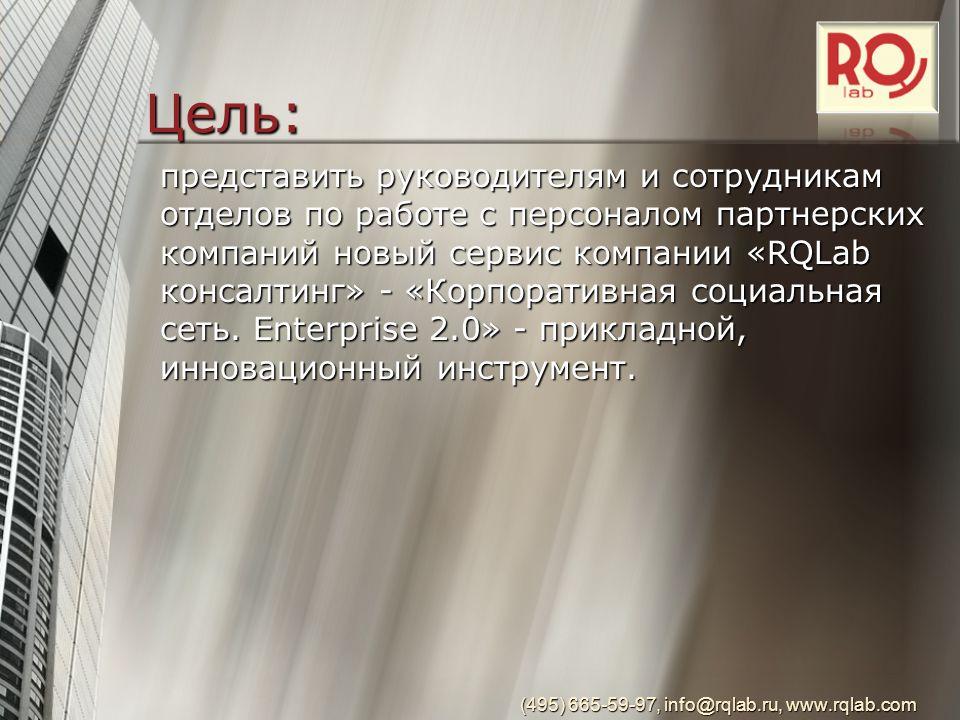 Цель: (495) 665-59-97, info@rqlab.ru, www.rqlab.com представить руководителям и сотрудникам отделов по работе с персоналом партнерских компаний новый сервис компании «RQLab консалтинг» - «Корпоративная социальная сеть.