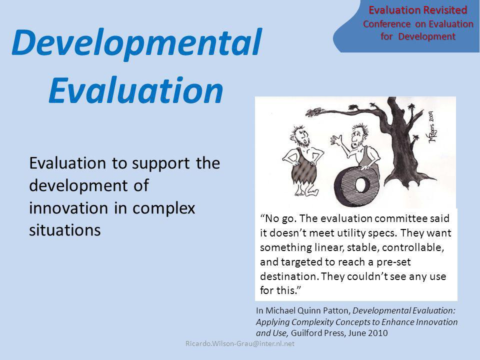 Evaluation Revisited Conference on Evaluation for Development Developmental Evaluation Evaluation to support the development of innovation in complex situations Ricardo.Wilson-Grau@inter.nl.net In Michael Quinn Patton, Developmental Evaluation: Applying Complexity Concepts to Enhance Innovation and Use, Guilford Press, June 2010 No go.