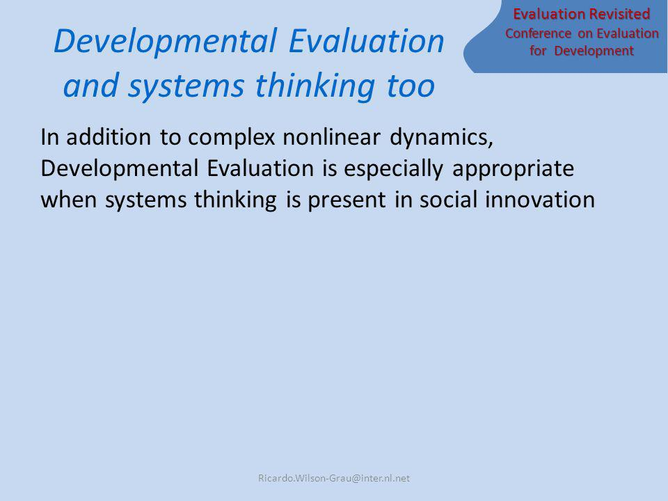 Evaluation Revisited Conference on Evaluation for Development Developmental Evaluation and systems thinking too In addition to complex nonlinear dynamics, Developmental Evaluation is especially appropriate when systems thinking is present in social innovation Ricardo.Wilson-Grau@inter.nl.net