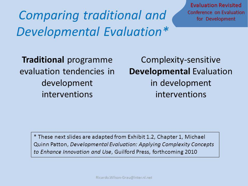 Evaluation Revisited Conference on Evaluation for Development Comparing traditional and Developmental Evaluation* Traditional programme evaluation tendencies in development interventions Complexity-sensitive Developmental Evaluation in development interventions * These next slides are adapted from Exhibit 1.2, Chapter 1, Michael Quinn Patton, Developmental Evaluation: Applying Complexity Concepts to Enhance Innovation and Use, Guilford Press, forthcoming 2010 Ricardo.Wilson-Grau@inter.nl.net