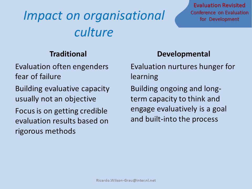 Evaluation Revisited Conference on Evaluation for Development Impact on organisational culture Traditional Evaluation often engenders fear of failure Building evaluative capacity usually not an objective Focus is on getting credible evaluation results based on rigorous methods Developmental Evaluation nurtures hunger for learning Building ongoing and long- term capacity to think and engage evaluatively is a goal and built-into the process Ricardo.Wilson-Grau@inter.nl.net