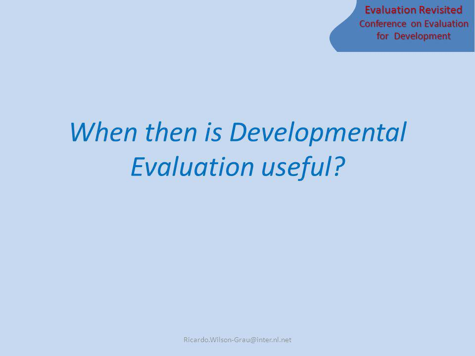 Evaluation Revisited Conference on Evaluation for Development When then is Developmental Evaluation useful? Ricardo.Wilson-Grau@inter.nl.net