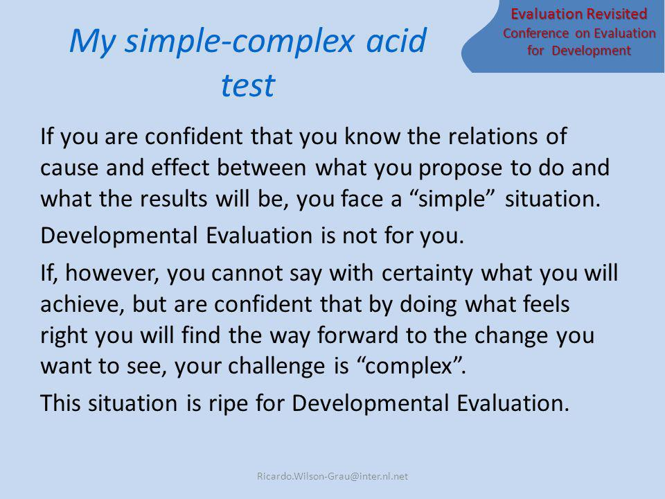 Evaluation Revisited Conference on Evaluation for Development My simple-complex acid test If you are confident that you know the relations of cause and effect between what you propose to do and what the results will be, you face a simple situation.
