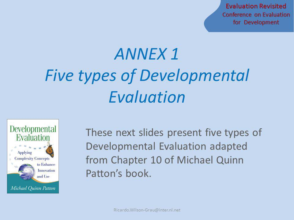 Evaluation Revisited Conference on Evaluation for Development ANNEX 1 Five types of Developmental Evaluation These next slides present five types of Developmental Evaluation adapted from Chapter 10 of Michael Quinn Pattons book.