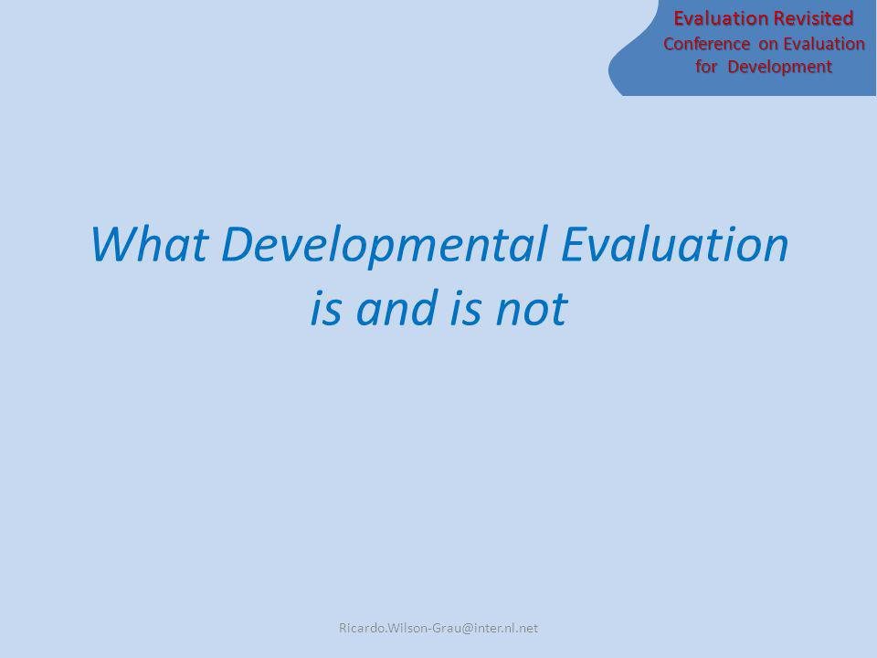 Evaluation Revisited Conference on Evaluation for Development What Developmental Evaluation is and is not Ricardo.Wilson-Grau@inter.nl.net