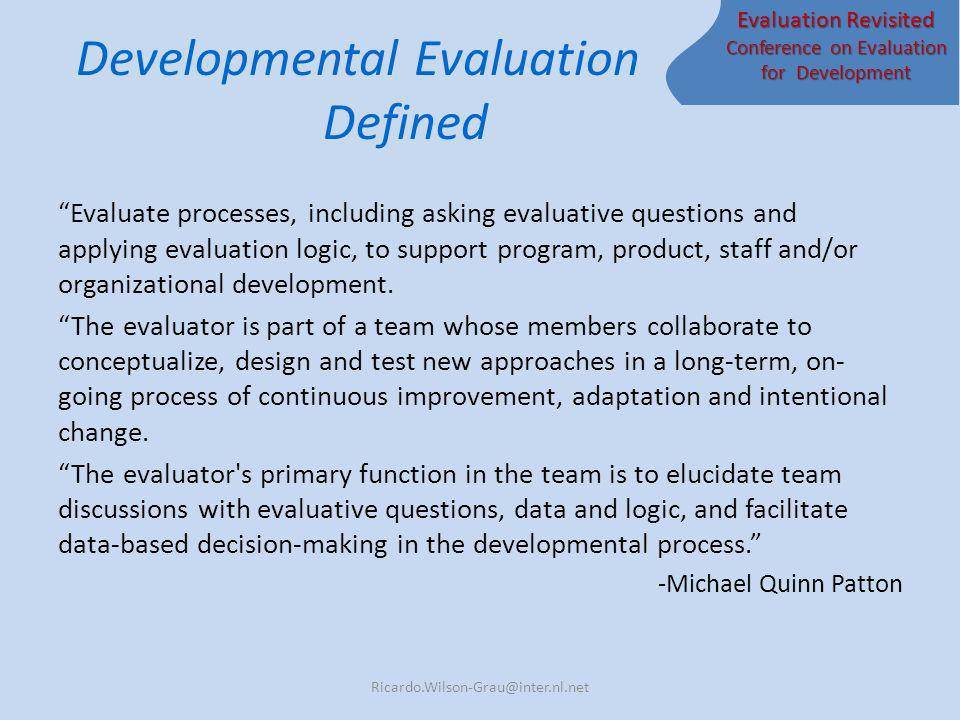 Evaluation Revisited Conference on Evaluation for Development Developmental Evaluation Defined Evaluate processes, including asking evaluative questions and applying evaluation logic, to support program, product, staff and/or organizational development.