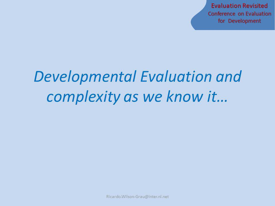 Evaluation Revisited Conference on Evaluation for Development Developmental Evaluation and complexity as we know it… Ricardo.Wilson-Grau@inter.nl.net