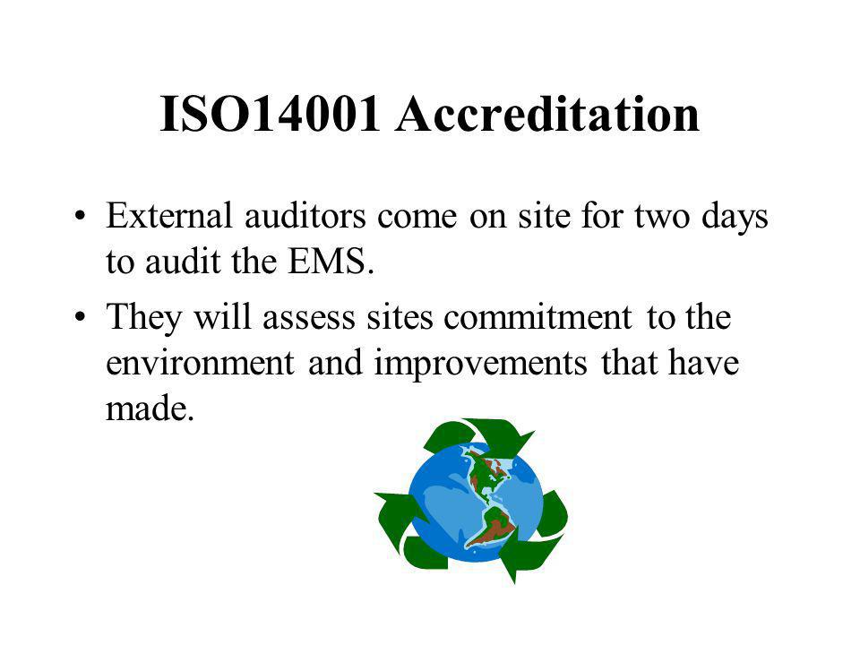 ISO14001 Accreditation External auditors come on site for two days to audit the EMS. They will assess sites commitment to the environment and improvem