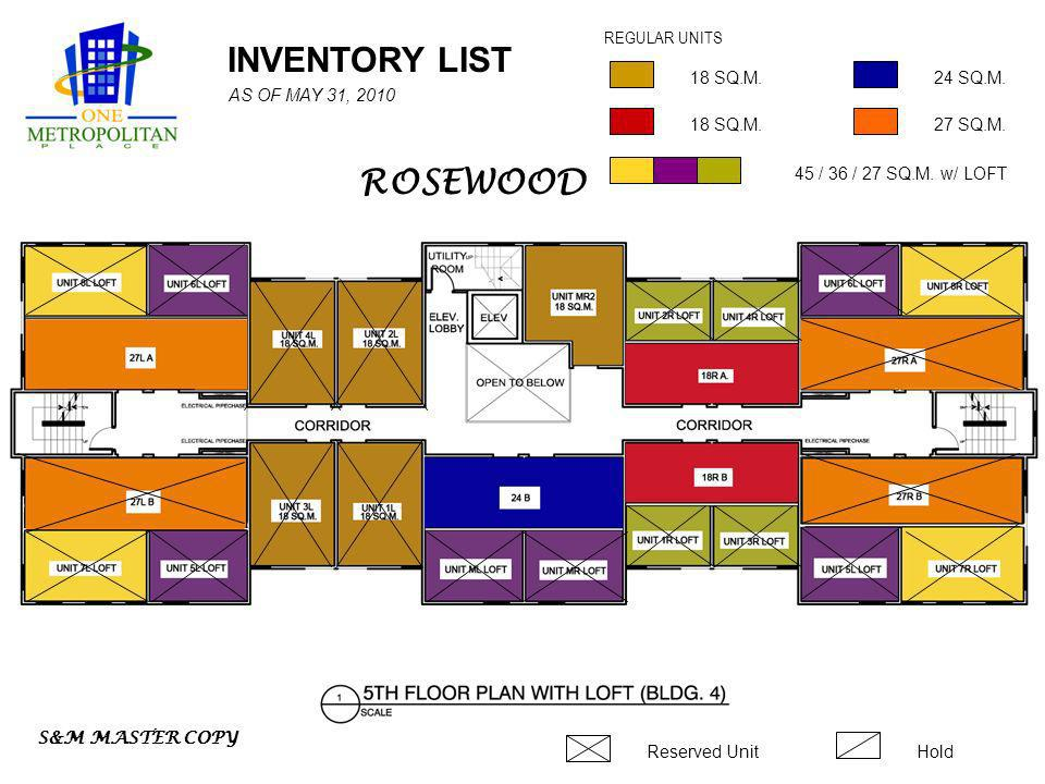 INVENTORY LIST 18 SQ.M. 45 / 36 / 27 SQ.M. w/ LOFT REGULAR UNITS Reserved UnitHold 24 SQ.M. 18 SQ.M.27 SQ.M. S&M MASTER COPY AS OF MAY 31, 2010 ROSEWO