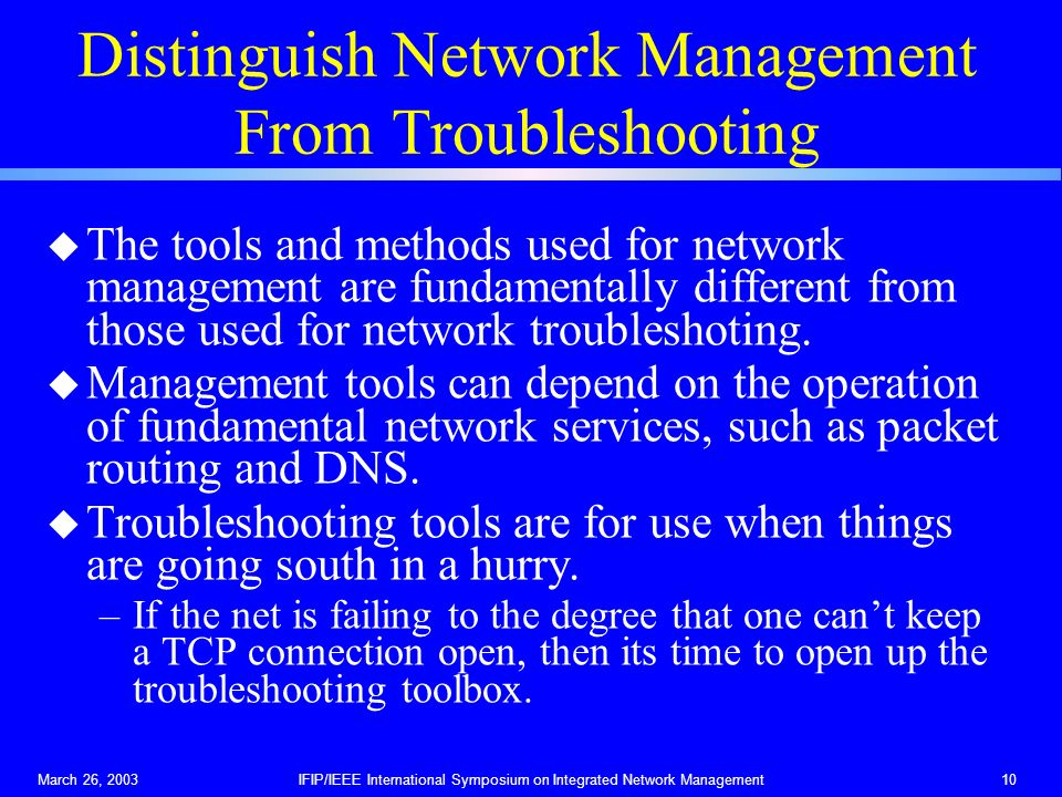 March 26, 2003IFIP/IEEE International Symposium on Integrated Network Management10 Distinguish Network Management From Troubleshooting u The tools and