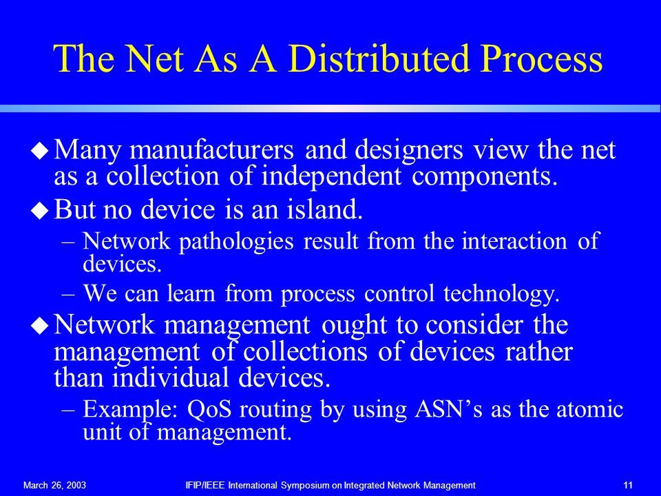 March 26, 2003IFIP/IEEE International Symposium on Integrated Network Management11 The Net As A Distributed Process u Many manufacturers and designers view the net as a collection of independent components.