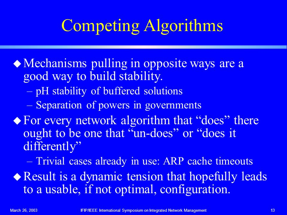March 26, 2003IFIP/IEEE International Symposium on Integrated Network Management13 Competing Algorithms u Mechanisms pulling in opposite ways are a go