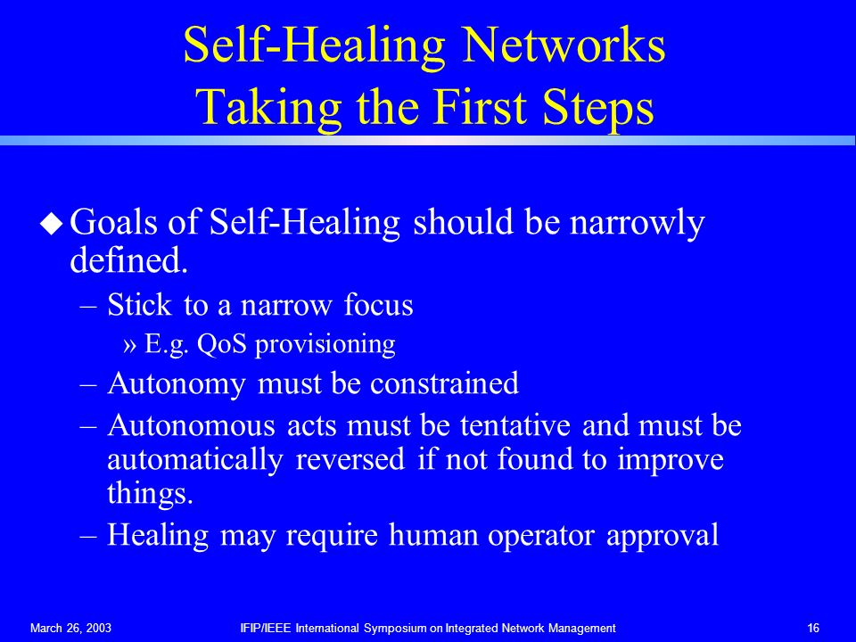 March 26, 2003IFIP/IEEE International Symposium on Integrated Network Management16 Self-Healing Networks Taking the First Steps u Goals of Self-Healin