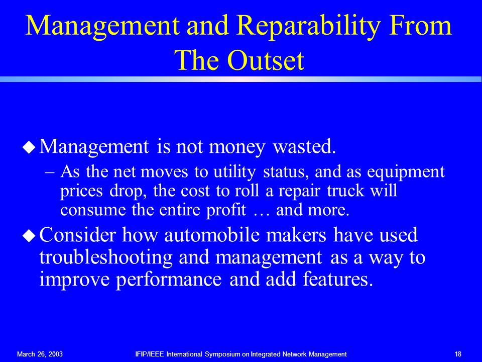 March 26, 2003IFIP/IEEE International Symposium on Integrated Network Management18 Management and Reparability From The Outset u Management is not money wasted.