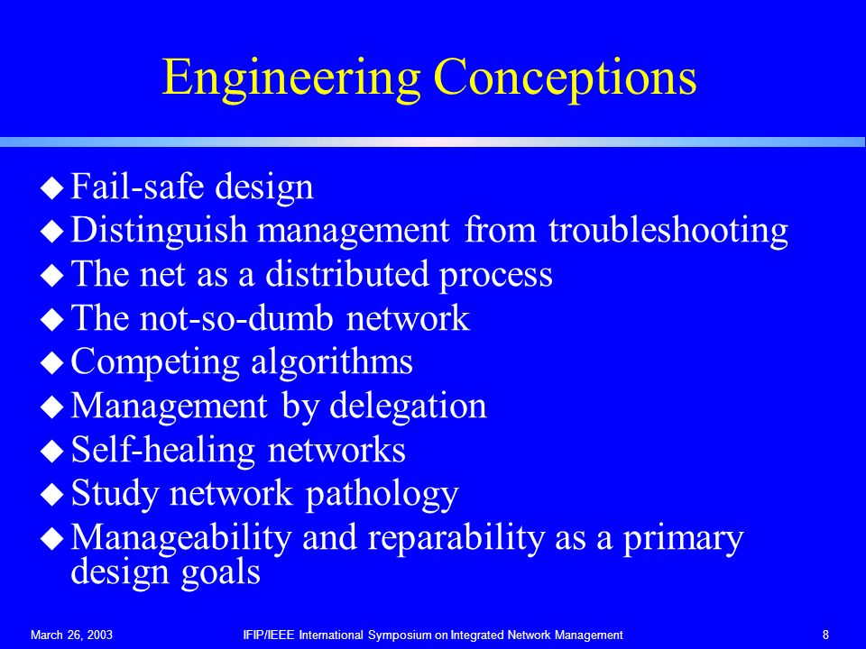 March 26, 2003IFIP/IEEE International Symposium on Integrated Network Management8 Engineering Conceptions u Fail-safe design u Distinguish management from troubleshooting u The net as a distributed process u The not-so-dumb network u Competing algorithms u Management by delegation u Self-healing networks u Study network pathology u Manageability and reparability as a primary design goals