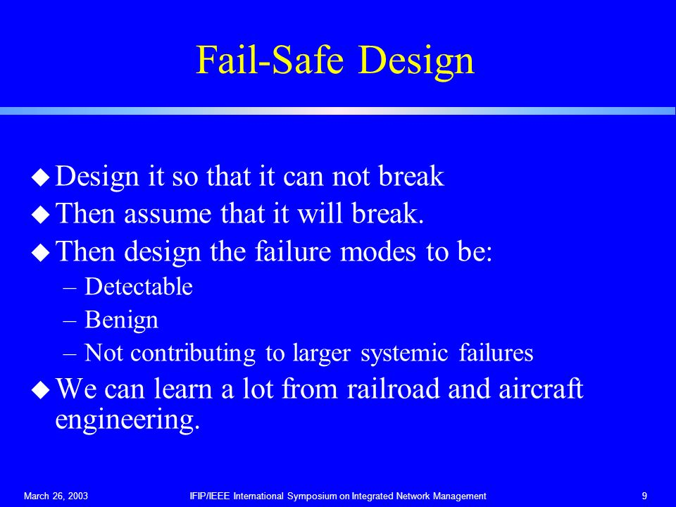 March 26, 2003IFIP/IEEE International Symposium on Integrated Network Management9 Fail-Safe Design u Design it so that it can not break u Then assume that it will break.