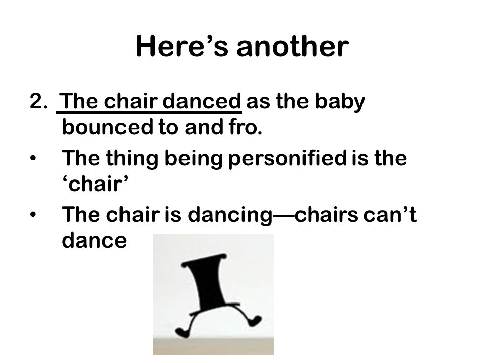 Heres another 2. The chair danced as the baby bounced to and fro. The thing being personified is the chair The chair is dancingchairs cant dance