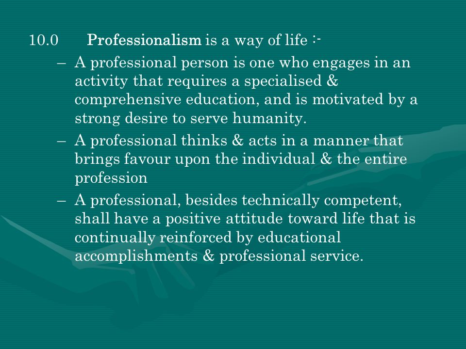 10.0Professionalism is a way of life :- – –A professional person is one who engages in an activity that requires a specialised & comprehensive educati