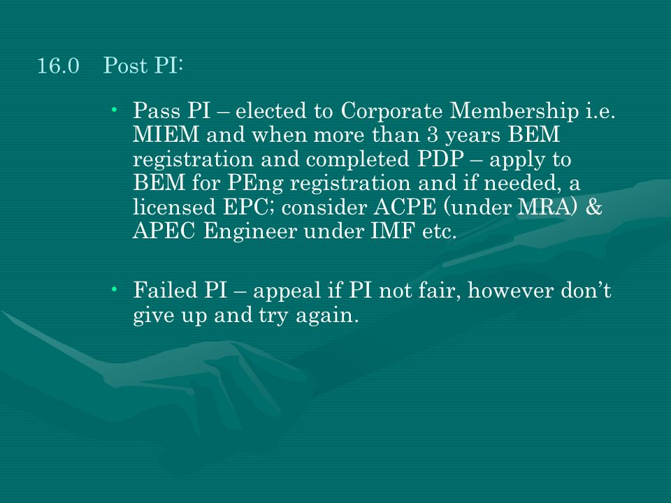 Pass PI – elected to Corporate Membership i.e. MIEM and when more than 3 years BEM registration and completed PDP – apply to BEM for PEng registration