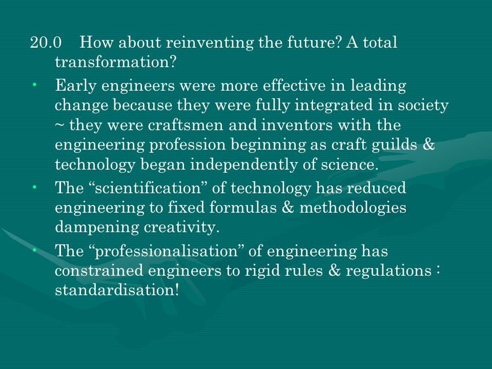 20.0How about reinventing the future? A total transformation? Early engineers were more effective in leading change because they were fully integrated