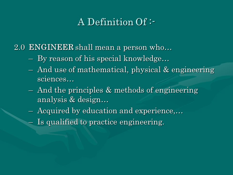 2.0ENGINEER shall mean a person who… –By reason of his special knowledge… –And use of mathematical, physical & engineering sciences… –And the principl