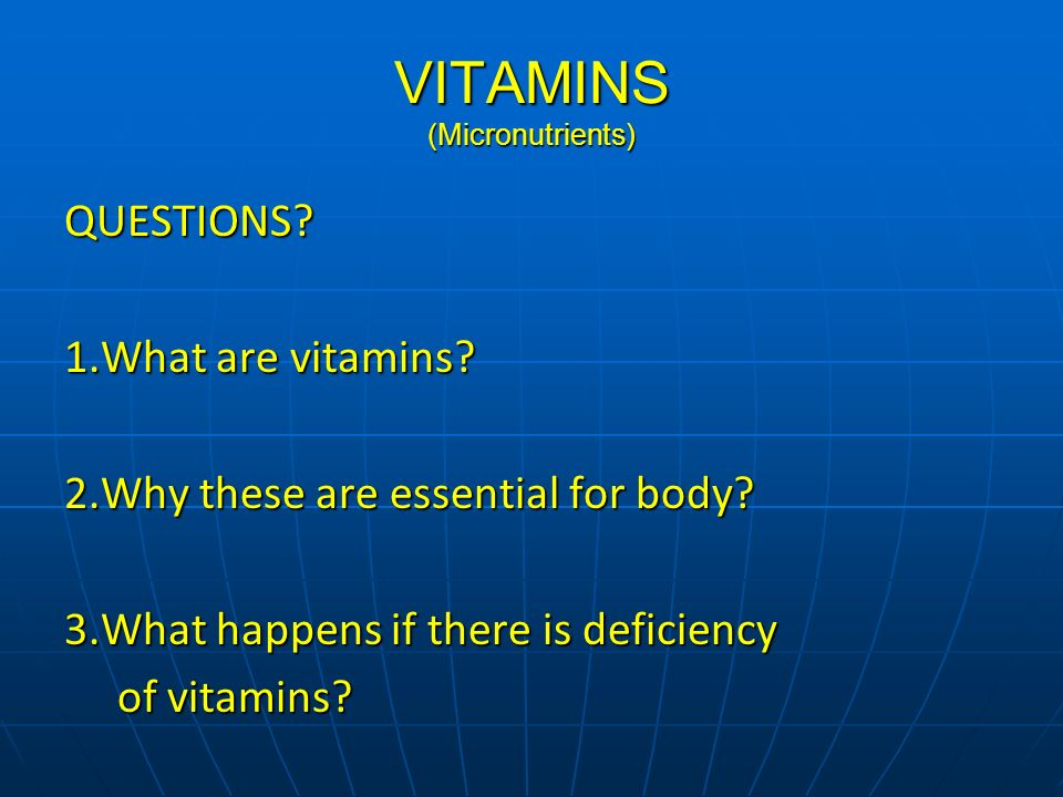 VITAMINS (Micronutrients) QUESTIONS? 1.What are vitamins? 2.Why these are essential for body? 3.What happens if there is deficiency of vitamins? of vi