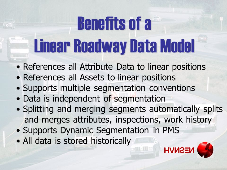 Benefits of a Linear Roadway Data Model References all Attribute Data to linear positions References all Assets to linear positions Supports multiple segmentation conventions Data is independent of segmentation Splitting and merging segments automatically splits and merges attributes, inspections, work history Supports Dynamic Segmentation in PMS All data is stored historically