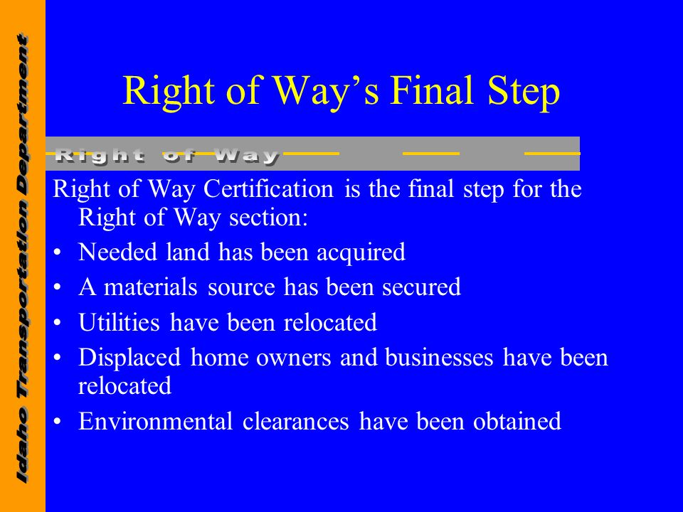 Right of Ways Final Step Right of Way Certification is the final step for the Right of Way section: Needed land has been acquired A materials source has been secured Utilities have been relocated Displaced home owners and businesses have been relocated Environmental clearances have been obtained