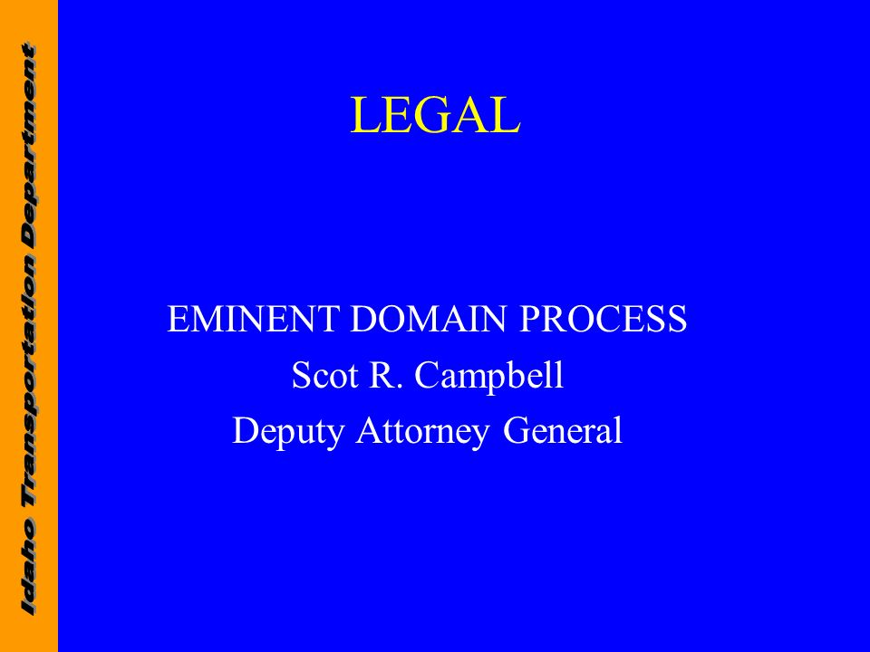LEGAL EMINENT DOMAIN PROCESS Scot R. Campbell Deputy Attorney General