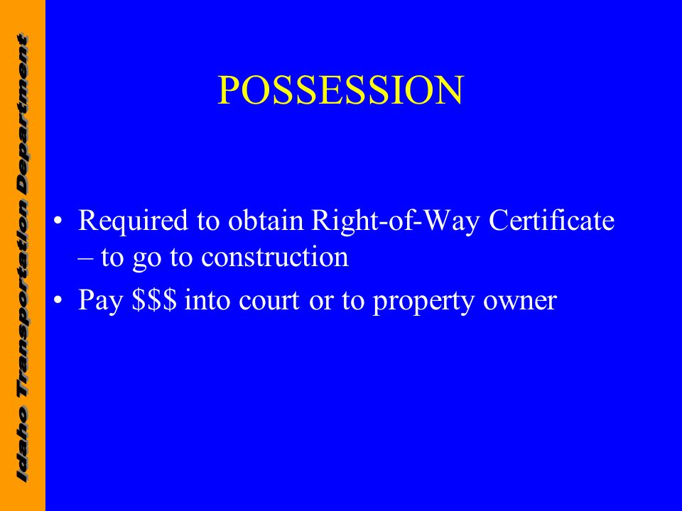 POSSESSION Required to obtain Right-of-Way Certificate – to go to construction Pay $$$ into court or to property owner
