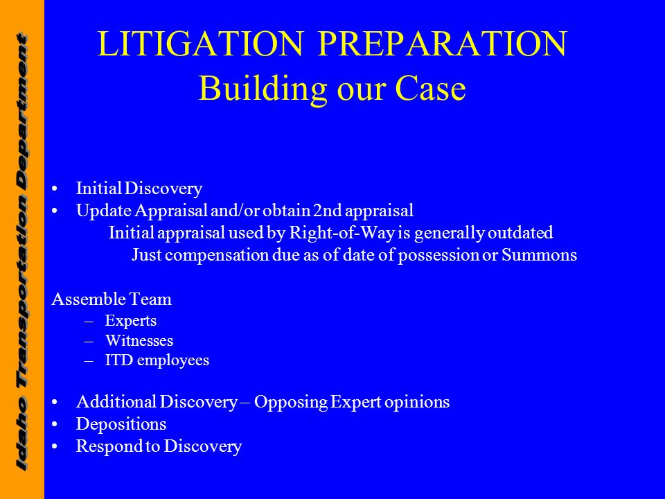 LITIGATION PREPARATION Building our Case Initial Discovery Update Appraisal and/or obtain 2nd appraisal Initial appraisal used by Right-of-Way is generally outdated Just compensation due as of date of possession or Summons Assemble Team –Experts –Witnesses –ITD employees Additional Discovery – Opposing Expert opinions Depositions Respond to Discovery