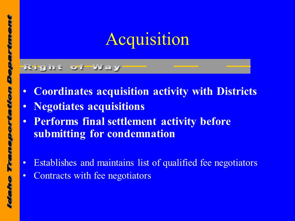 Acquisition Coordinates acquisition activity with Districts Negotiates acquisitions Performs final settlement activity before submitting for condemnation Establishes and maintains list of qualified fee negotiators Contracts with fee negotiators