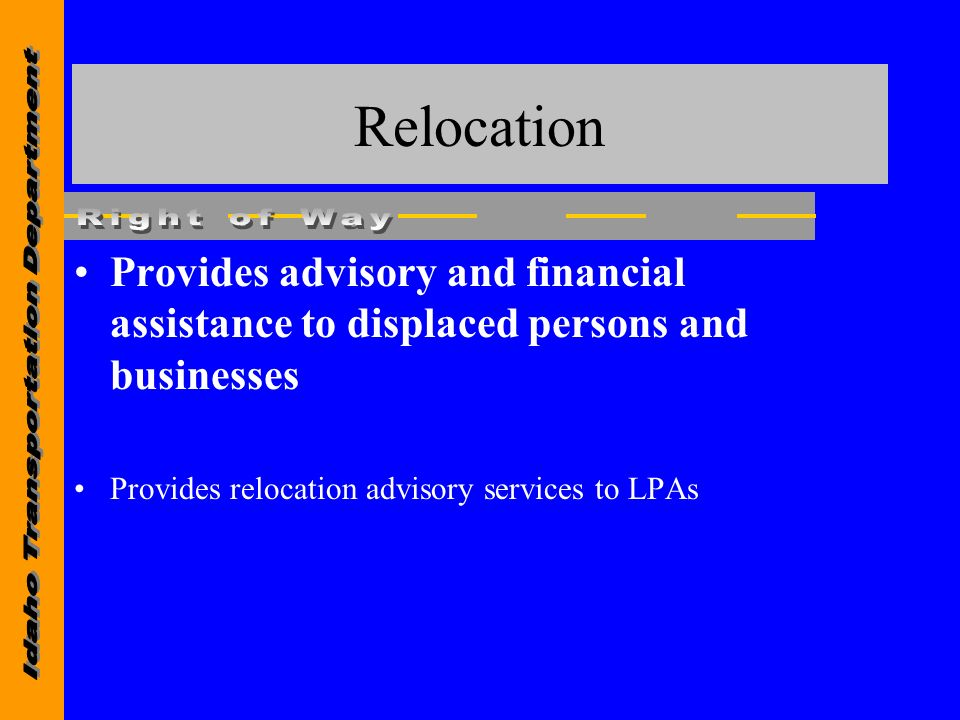 Relocation Provides advisory and financial assistance to displaced persons and businesses Provides relocation advisory services to LPAs