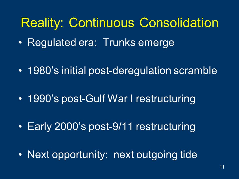 11 Reality: Continuous Consolidation Regulated era: Trunks emerge 1980s initial post-deregulation scramble 1990s post-Gulf War I restructuring Early 2000s post-9/11 restructuring Next opportunity: next outgoing tide