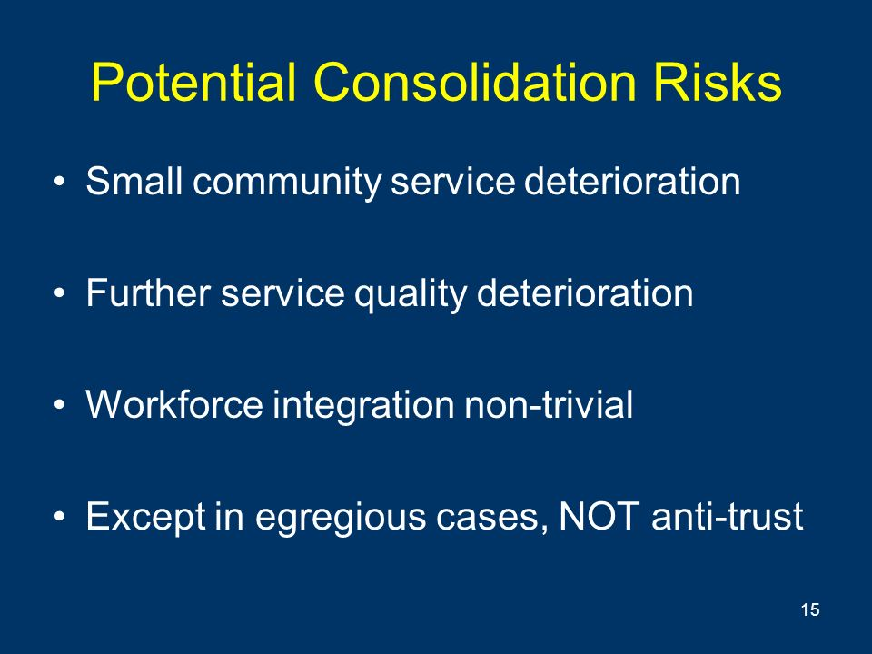 15 Potential Consolidation Risks Small community service deterioration Further service quality deterioration Workforce integration non-trivial Except in egregious cases, NOT anti-trust