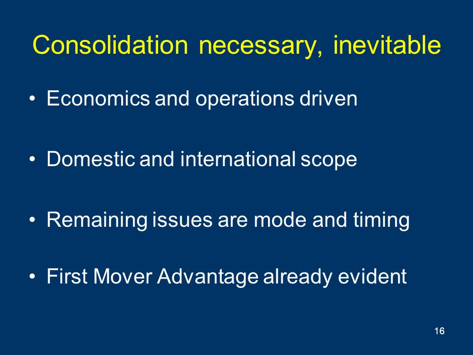 16 Consolidation necessary, inevitable Economics and operations driven Domestic and international scope Remaining issues are mode and timing First Mover Advantage already evident
