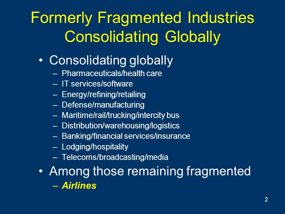2 Formerly Fragmented Industries Consolidating Globally Consolidating globally –Pharmaceuticals/health care –IT services/software –Energy/refining/retailing –Defense/manufacturing –Maritime/rail/trucking/intercity bus –Distribution/warehousing/logistics –Banking/financial services/insurance –Lodging/hospitality –Telecoms/broadcasting/media Among those remaining fragmented –Airlines