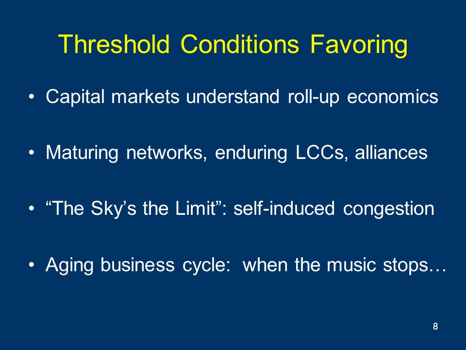 8 Threshold Conditions Favoring Capital markets understand roll-up economics Maturing networks, enduring LCCs, alliances The Skys the Limit: self-induced congestion Aging business cycle: when the music stops…