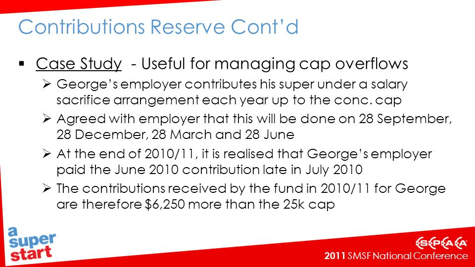 2011 SMSF National Conference Contributions Reserve Contd Case Study - Useful for managing cap overflows Georges employer contributes his super under a salary sacrifice arrangement each year up to the conc.
