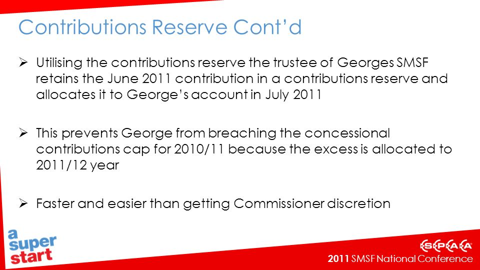 2011 SMSF National Conference Contributions Reserve Contd Utilising the contributions reserve the trustee of Georges SMSF retains the June 2011 contribution in a contributions reserve and allocates it to Georges account in July 2011 This prevents George from breaching the concessional contributions cap for 2010/11 because the excess is allocated to 2011/12 year Faster and easier than getting Commissioner discretion