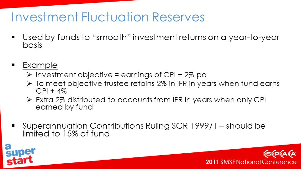2011 SMSF National Conference Investment Fluctuation Reserves Used by funds to smooth investment returns on a year-to-year basis Example Investment objective = earnings of CPI + 2% pa To meet objective trustee retains 2% in IFR in years when fund earns CPI + 4% Extra 2% distributed to accounts from IFR in years when only CPI earned by fund Superannuation Contributions Ruling SCR 1999/1 – should be limited to 15% of fund