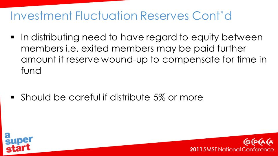 2011 SMSF National Conference Investment Fluctuation Reserves Contd In distributing need to have regard to equity between members i.e.