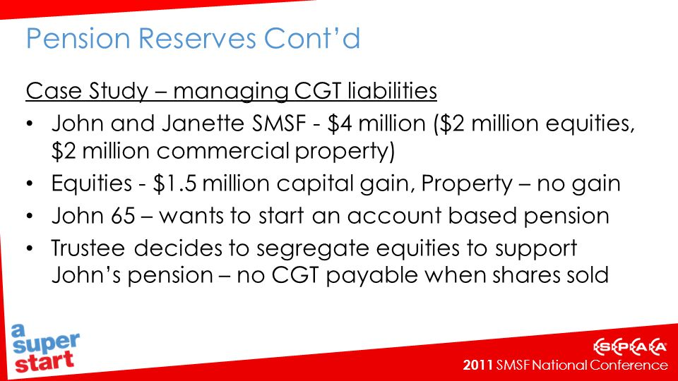 2011 SMSF National Conference Pension Reserves Contd Case Study – managing CGT liabilities John and Janette SMSF - $4 million ($2 million equities, $2 million commercial property) Equities - $1.5 million capital gain, Property – no gain John 65 – wants to start an account based pension Trustee decides to segregate equities to support Johns pension – no CGT payable when shares sold