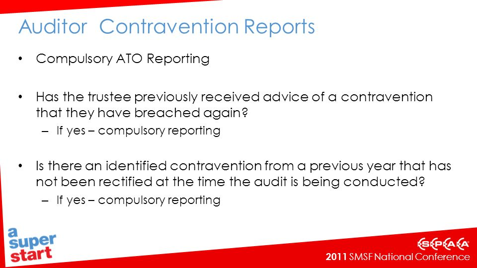2011 SMSF National Conference Auditor Contravention Reports Compulsory ATO Reporting Has the trustee previously received advice of a contravention that they have breached again.