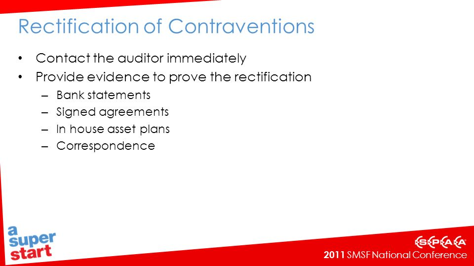 2011 SMSF National Conference Rectification of Contraventions Contact the auditor immediately Provide evidence to prove the rectification – Bank statements – Signed agreements – In house asset plans – Correspondence